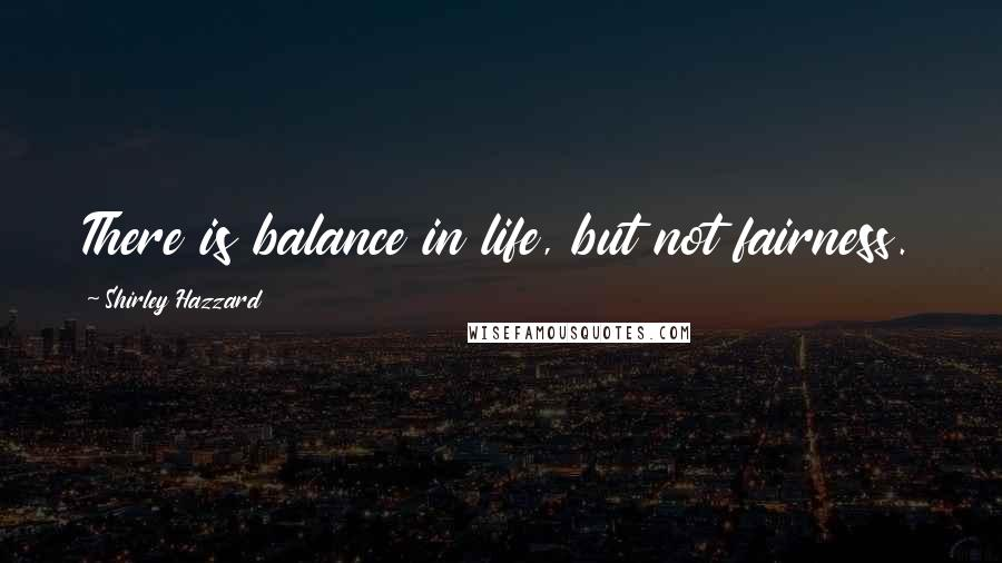 Shirley Hazzard quotes: There is balance in life, but not fairness.