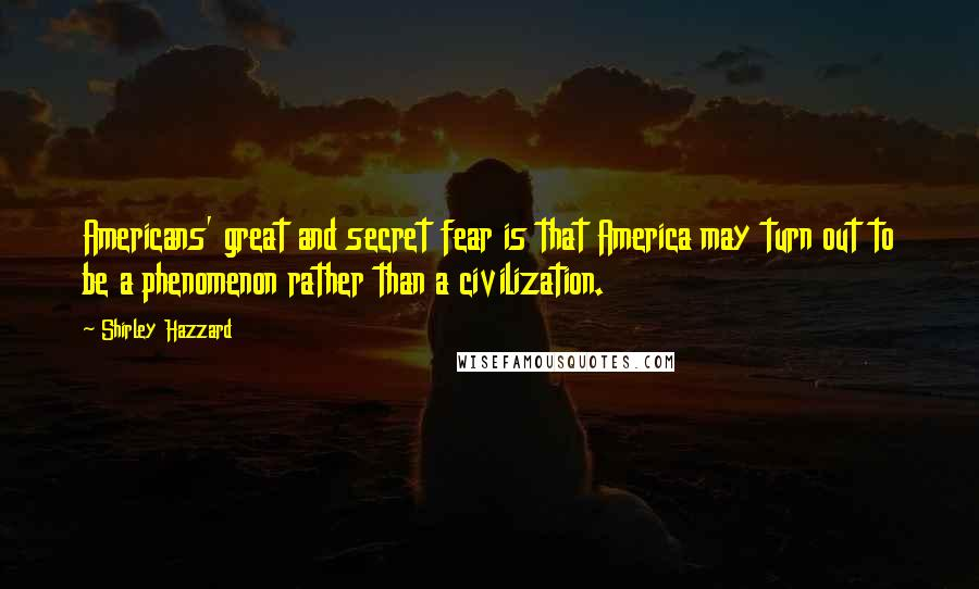 Shirley Hazzard quotes: Americans' great and secret fear is that America may turn out to be a phenomenon rather than a civilization.
