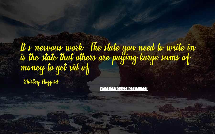 Shirley Hazzard quotes: It's nervous work. The state you need to write in is the state that others are paying large sums of money to get rid of.
