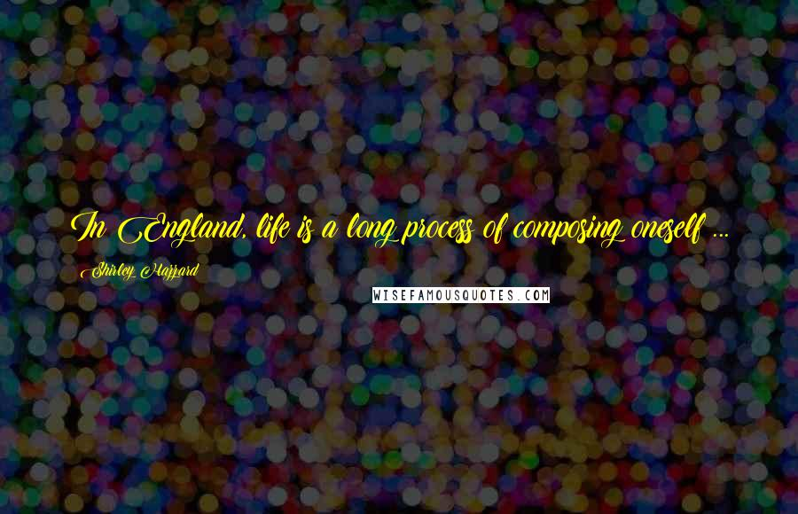 Shirley Hazzard quotes: In England, life is a long process of composing oneself ...
