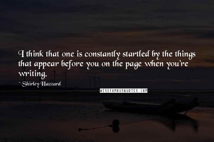 Shirley Hazzard quotes: I think that one is constantly startled by the things that appear before you on the page when you're writing.