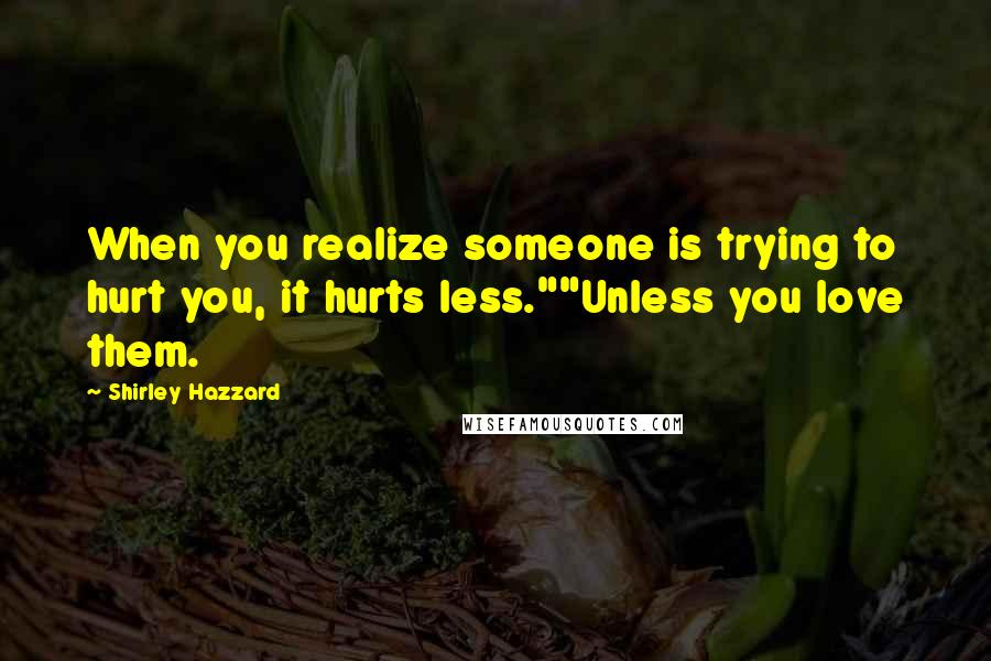 """Shirley Hazzard quotes: When you realize someone is trying to hurt you, it hurts less.""""""""Unless you love them."""