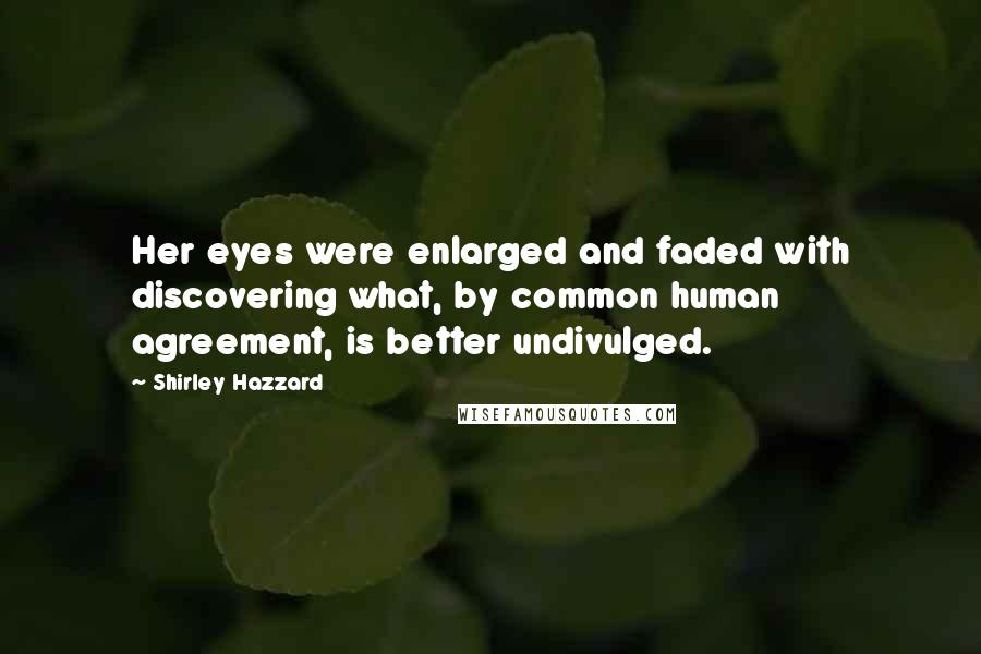 Shirley Hazzard quotes: Her eyes were enlarged and faded with discovering what, by common human agreement, is better undivulged.