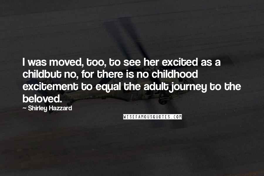 Shirley Hazzard quotes: I was moved, too, to see her excited as a childbut no, for there is no childhood excitement to equal the adult journey to the beloved.