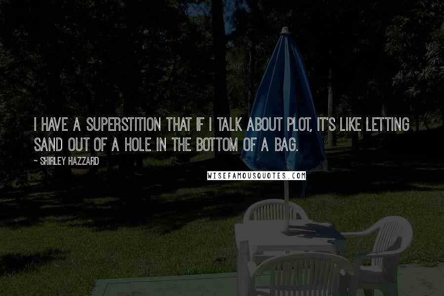 Shirley Hazzard quotes: I have a superstition that if I talk about plot, it's like letting sand out of a hole in the bottom of a bag.