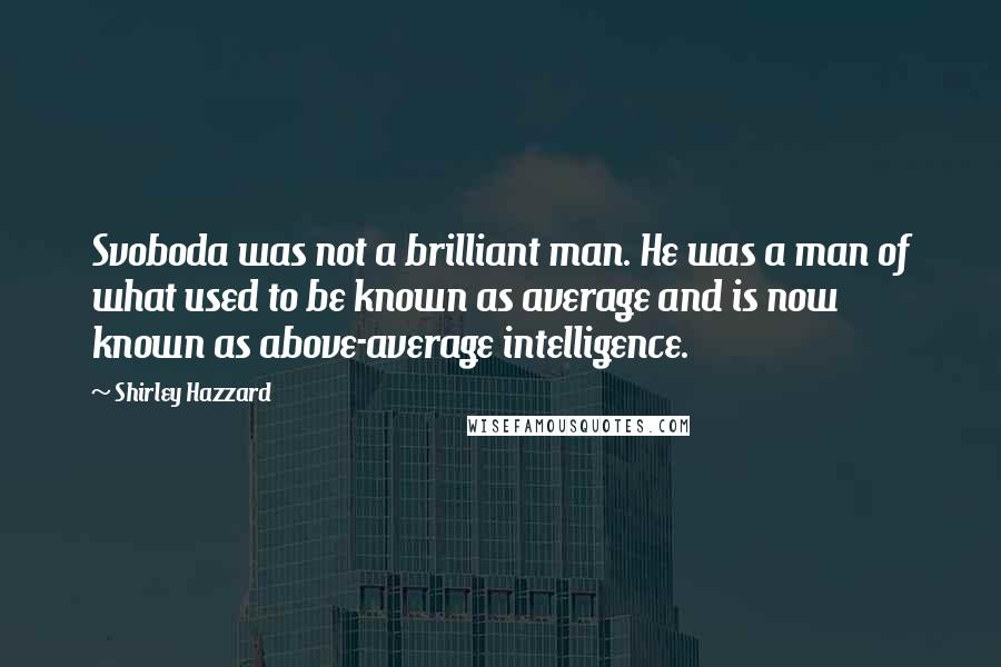 Shirley Hazzard quotes: Svoboda was not a brilliant man. He was a man of what used to be known as average and is now known as above-average intelligence.