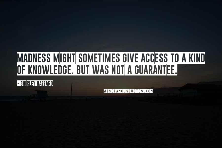 Shirley Hazzard quotes: Madness might sometimes give access to a kind of knowledge. But was not a guarantee.