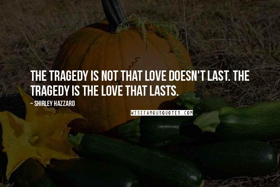 Shirley Hazzard quotes: The tragedy is not that love doesn't last. The tragedy is the love that lasts.