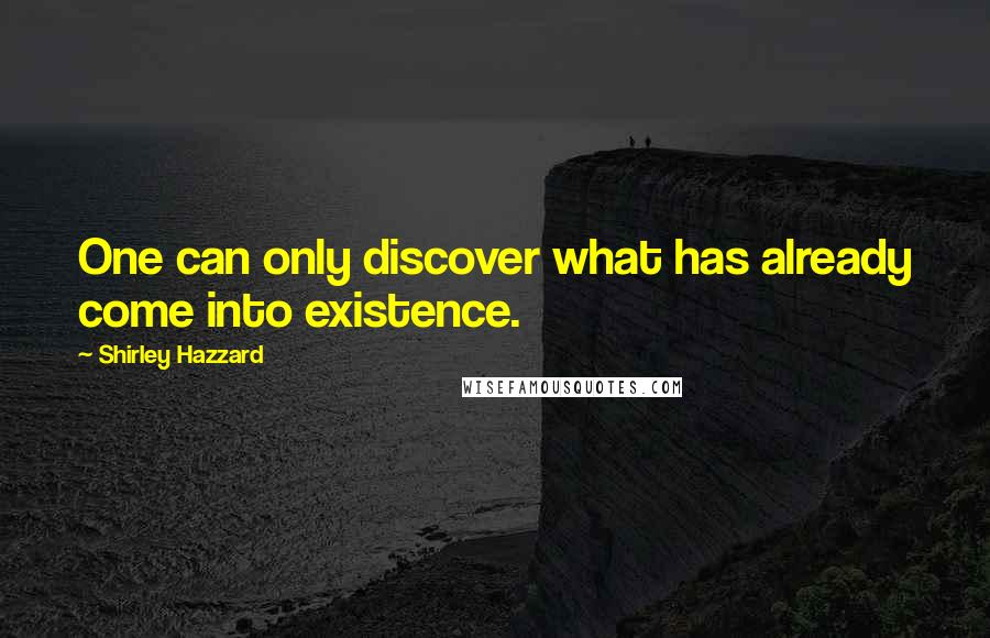 Shirley Hazzard quotes: One can only discover what has already come into existence.