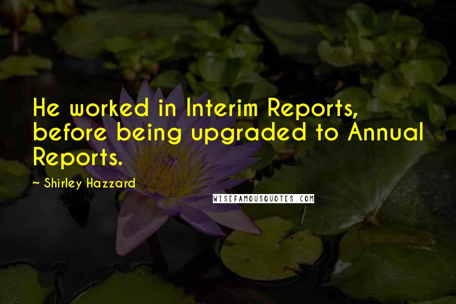 Shirley Hazzard quotes: He worked in Interim Reports, before being upgraded to Annual Reports.
