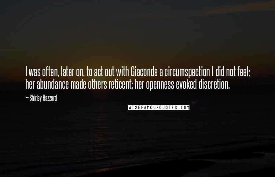 Shirley Hazzard quotes: I was often, later on, to act out with Giaconda a circumspection I did not feel: her abundance made others reticent; her openness evoked discretion.
