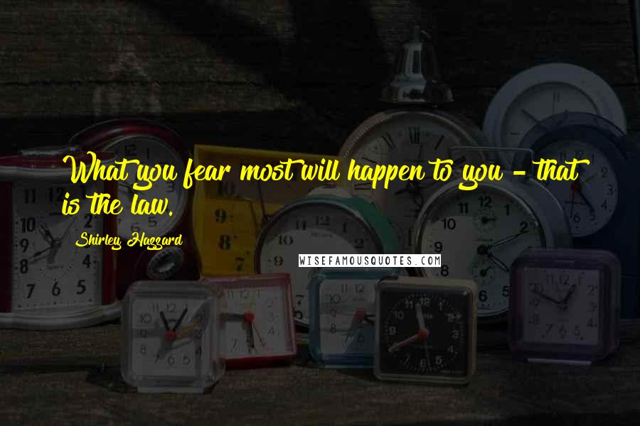 Shirley Hazzard quotes: What you fear most will happen to you - that is the law.
