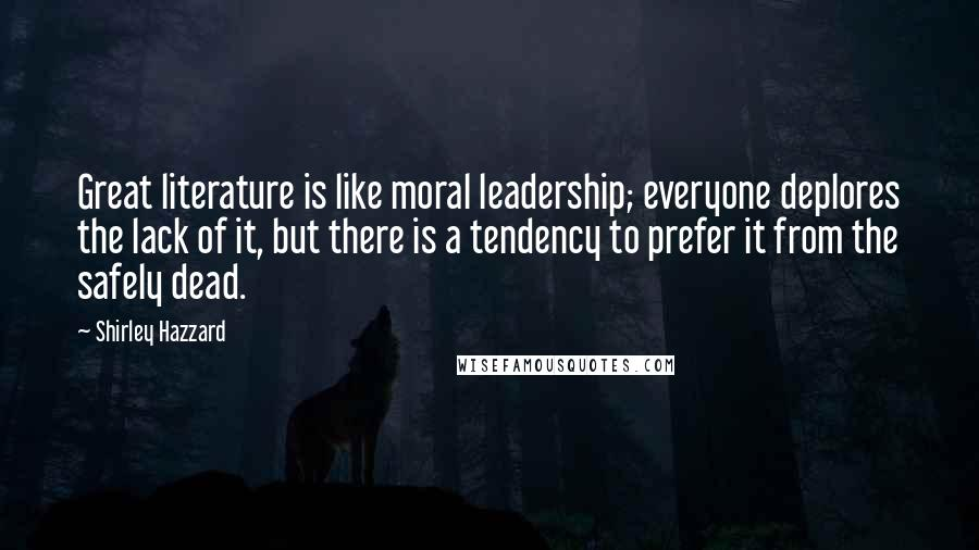 Shirley Hazzard quotes: Great literature is like moral leadership; everyone deplores the lack of it, but there is a tendency to prefer it from the safely dead.