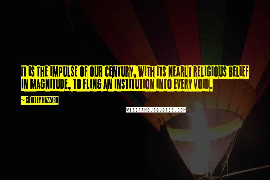 Shirley Hazzard quotes: It is the impulse of our century, with its nearly religious belief in magnitude, to fling an institution into every void.