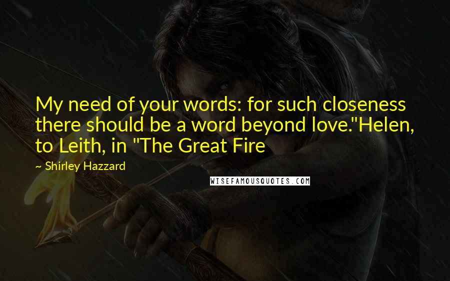 """Shirley Hazzard quotes: My need of your words: for such closeness there should be a word beyond love.""""Helen, to Leith, in """"The Great Fire"""