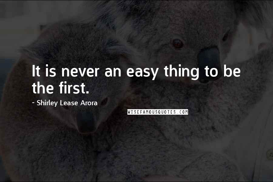 Shirley Lease Arora quotes: It is never an easy thing to be the first.