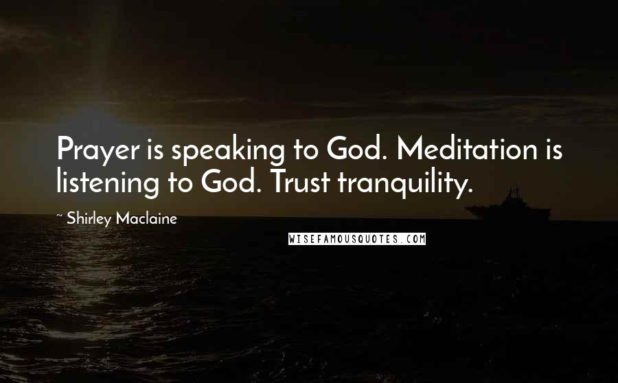 Shirley Maclaine quotes: Prayer is speaking to God. Meditation is listening to God. Trust tranquility.