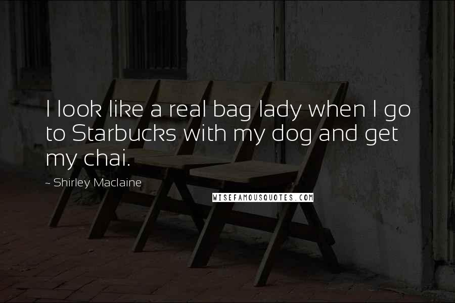 Shirley Maclaine quotes: I look like a real bag lady when I go to Starbucks with my dog and get my chai.
