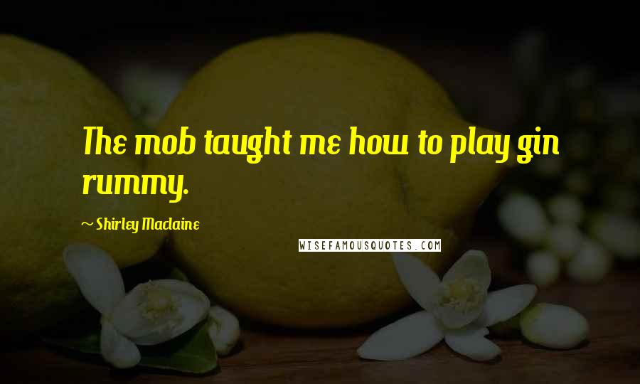 Shirley Maclaine quotes: The mob taught me how to play gin rummy.