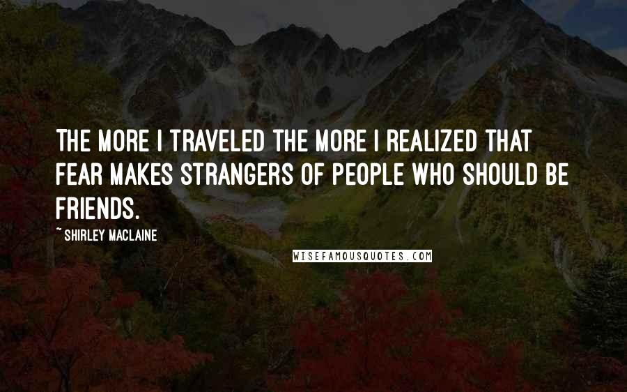 Shirley Maclaine quotes: The more I traveled the more I realized that fear makes strangers of people who should be friends.