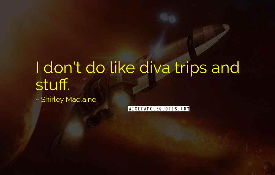 Shirley Maclaine quotes: I don't do like diva trips and stuff.