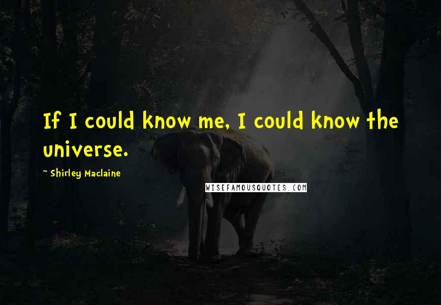Shirley Maclaine quotes: If I could know me, I could know the universe.