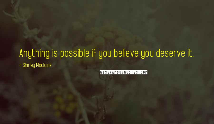 Shirley Maclaine quotes: Anything is possible if you believe you deserve it.