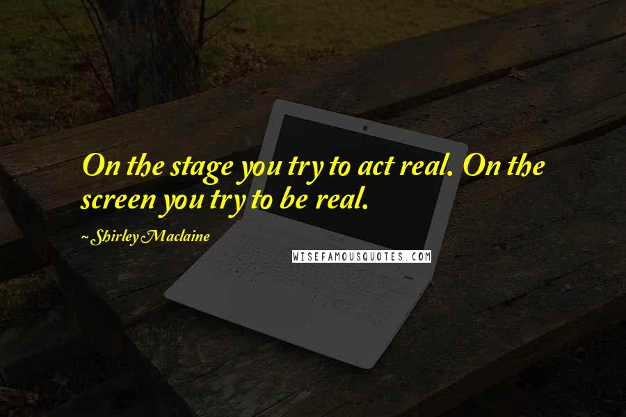 Shirley Maclaine quotes: On the stage you try to act real. On the screen you try to be real.