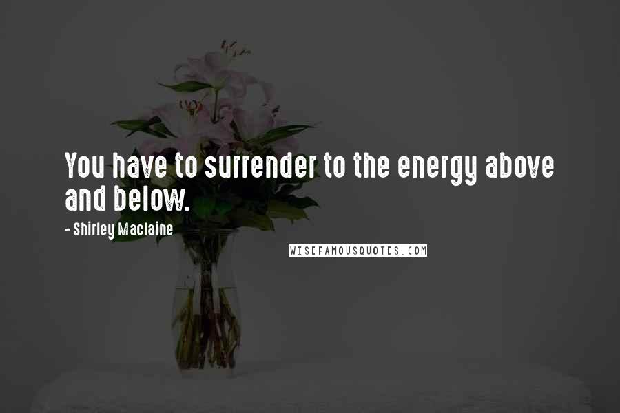Shirley Maclaine quotes: You have to surrender to the energy above and below.