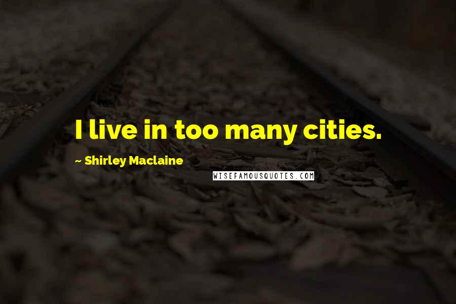 Shirley Maclaine quotes: I live in too many cities.