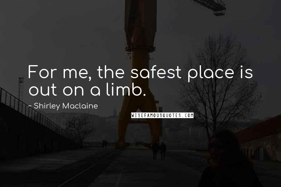 Shirley Maclaine quotes: For me, the safest place is out on a limb.