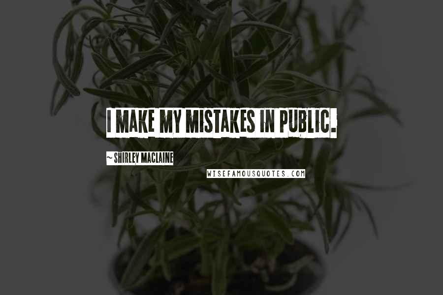 Shirley Maclaine quotes: I make my mistakes in public.