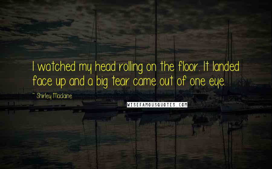 Shirley Maclaine quotes: I watched my head rolling on the floor. It landed face up and a big tear came out of one eye.