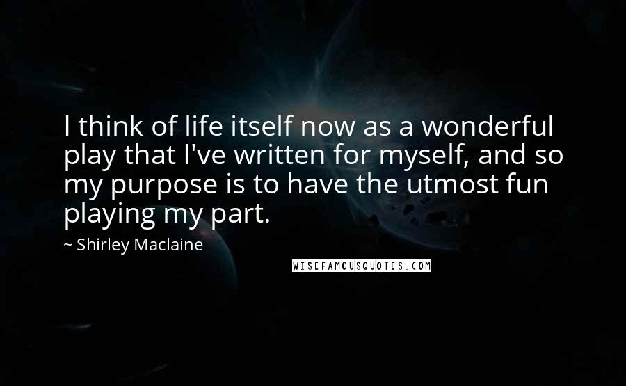 Shirley Maclaine quotes: I think of life itself now as a wonderful play that I've written for myself, and so my purpose is to have the utmost fun playing my part.