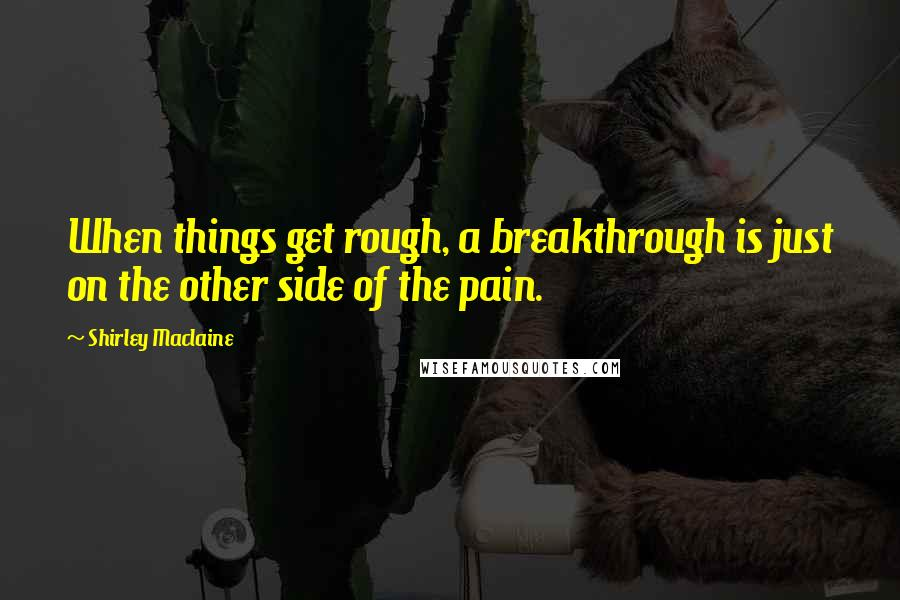 Shirley Maclaine quotes: When things get rough, a breakthrough is just on the other side of the pain.
