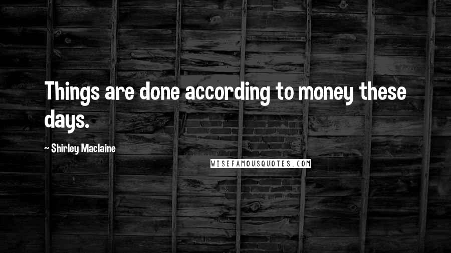 Shirley Maclaine quotes: Things are done according to money these days.