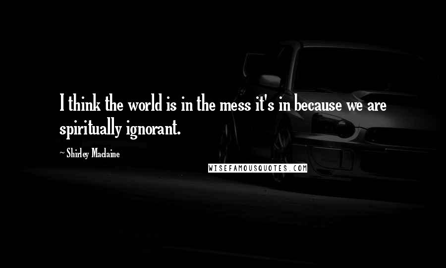 Shirley Maclaine quotes: I think the world is in the mess it's in because we are spiritually ignorant.