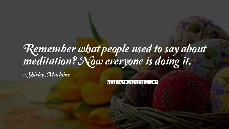 Shirley Maclaine quotes: Remember what people used to say about meditation? Now everyone is doing it.