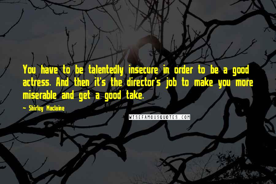 Shirley Maclaine quotes: You have to be talentedly insecure in order to be a good actress. And then it's the director's job to make you more miserable and get a good take.