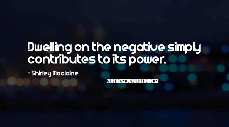 Shirley Maclaine quotes: Dwelling on the negative simply contributes to its power.