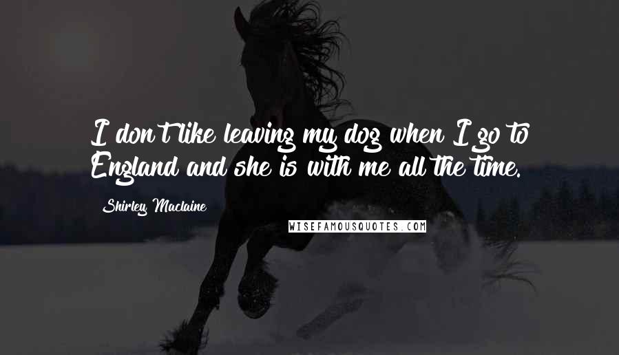 Shirley Maclaine quotes: I don't like leaving my dog when I go to England and she is with me all the time.