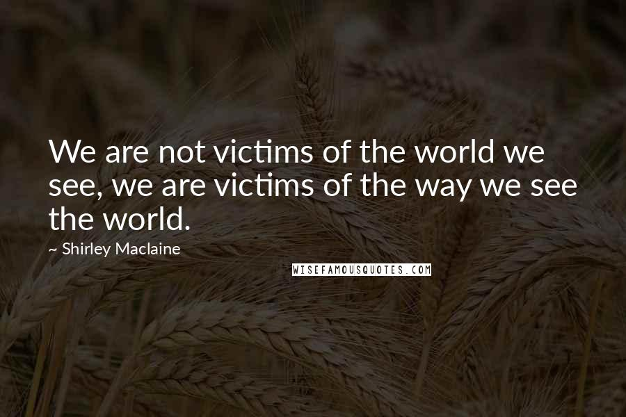 Shirley Maclaine quotes: We are not victims of the world we see, we are victims of the way we see the world.