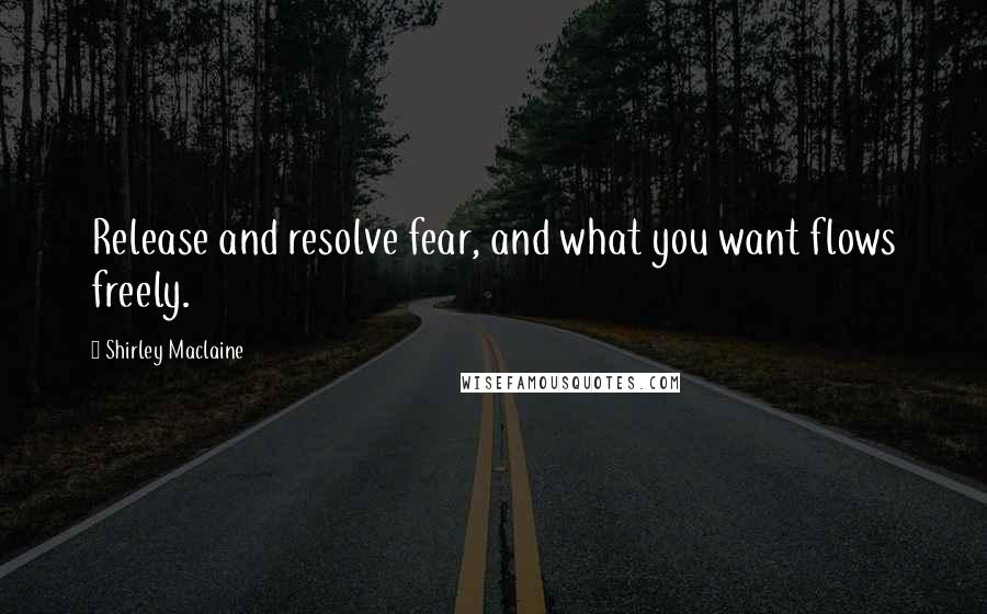 Shirley Maclaine quotes: Release and resolve fear, and what you want flows freely.