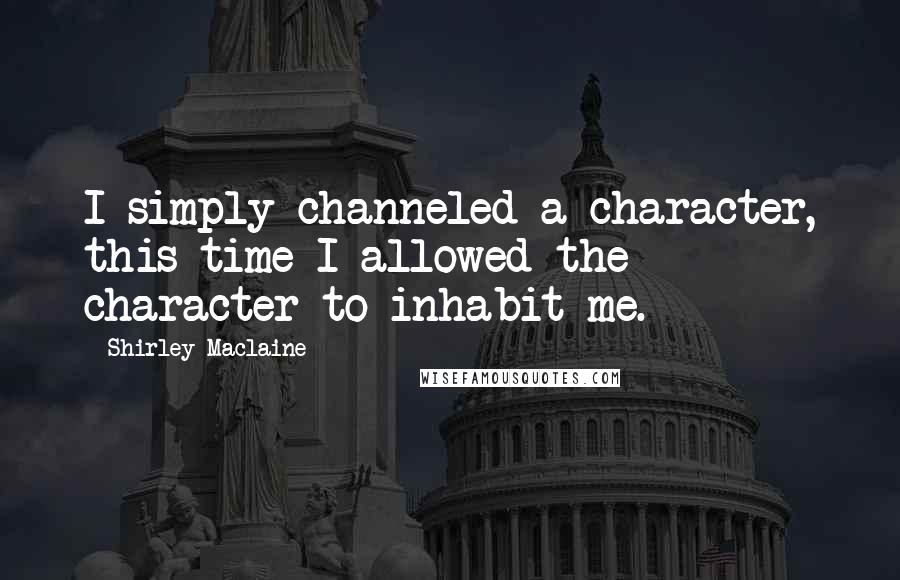 Shirley Maclaine quotes: I simply channeled a character, this time I allowed the character to inhabit me.