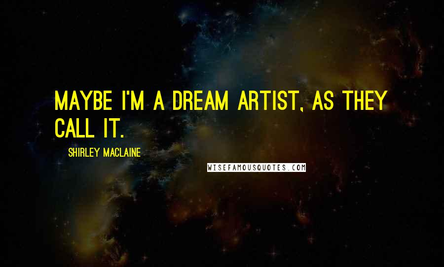 Shirley Maclaine quotes: Maybe I'm a dream artist, as they call it.
