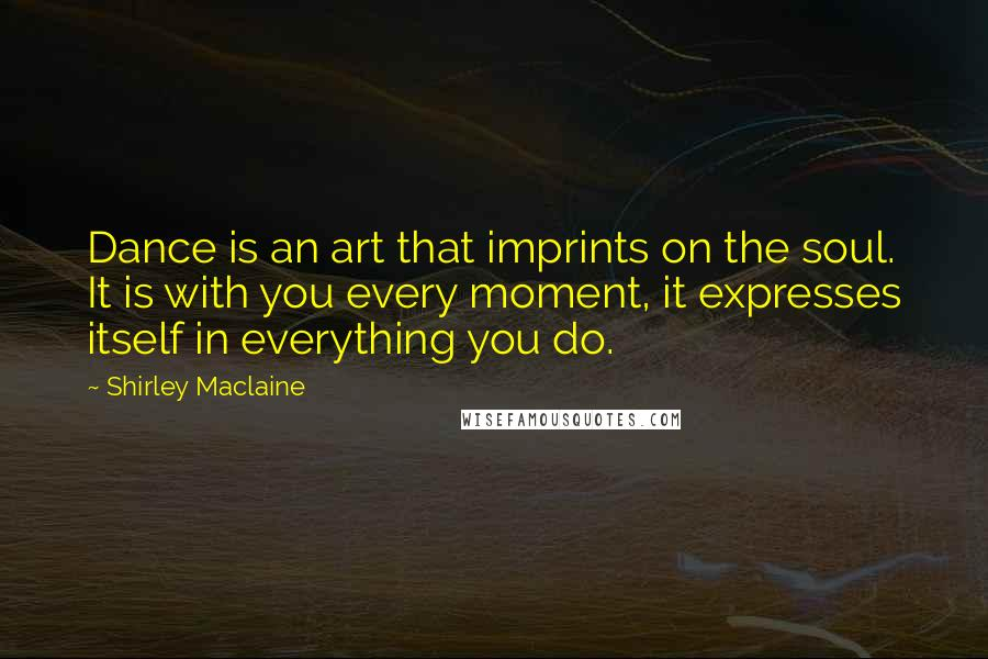Shirley Maclaine quotes: Dance is an art that imprints on the soul. It is with you every moment, it expresses itself in everything you do.
