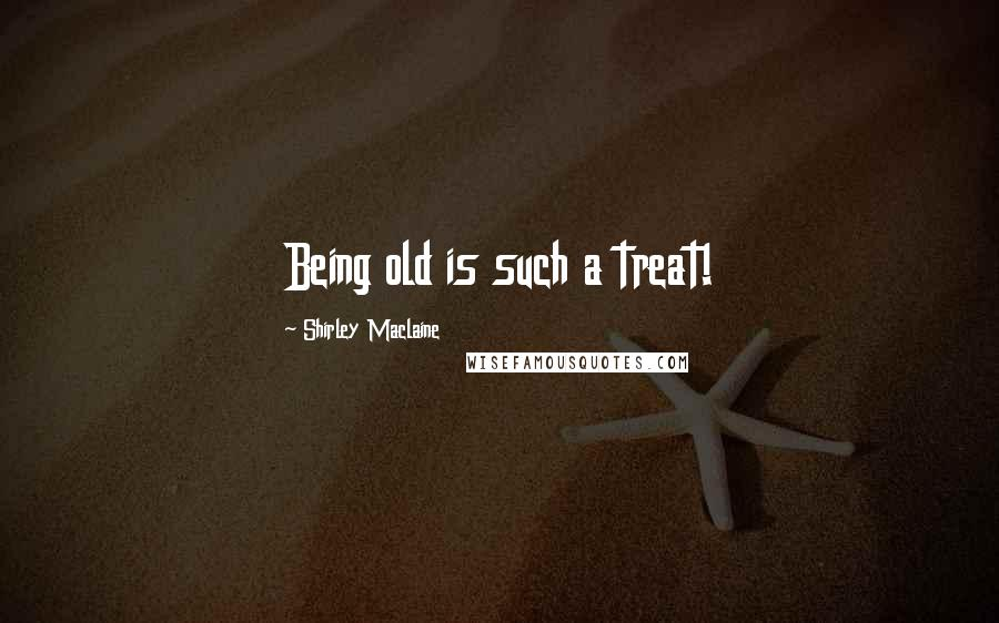 Shirley Maclaine quotes: Being old is such a treat!