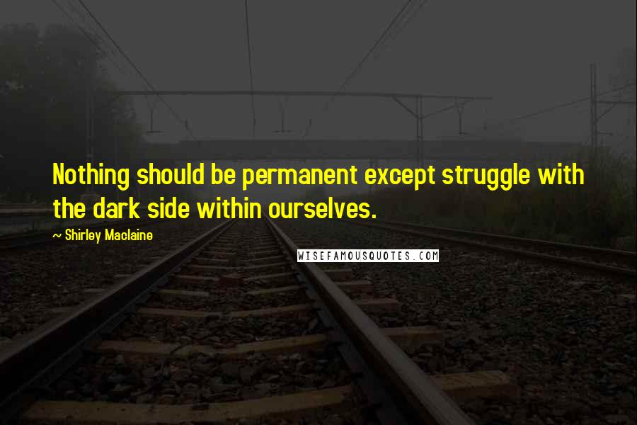 Shirley Maclaine quotes: Nothing should be permanent except struggle with the dark side within ourselves.