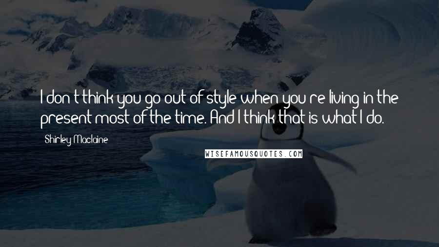Shirley Maclaine quotes: I don't think you go out of style when you're living in the present most of the time. And I think that is what I do.