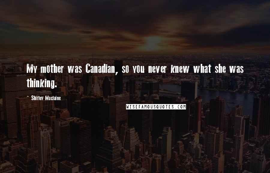 Shirley Maclaine quotes: My mother was Canadian, so you never knew what she was thinking.